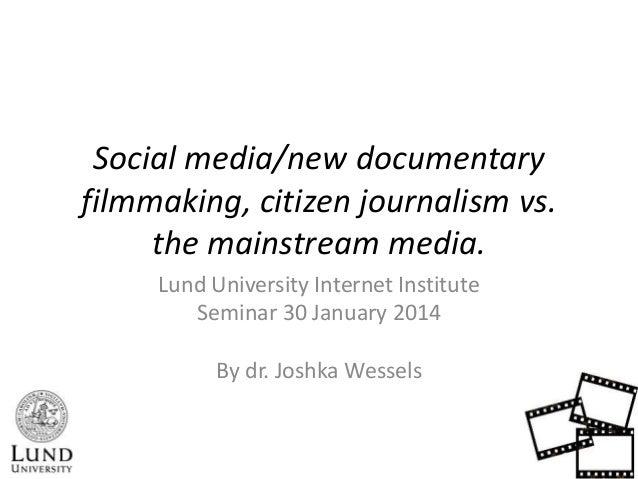 Social media/new documentary filmmaking, citizen journalism vs. the mainstream media. Lund University Internet Institute S...