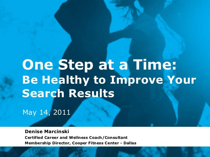 One Step at a Time: Be Healthy to Improve Your Search Results Denise Marcinski Certified Career and Wellness Coach/Consult...