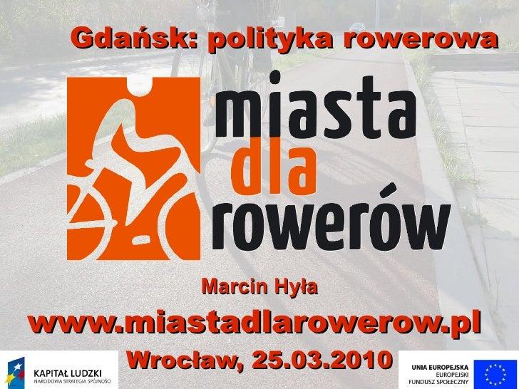 Gdańsk: polityka rowerowa               Marcin Hyła www.miastadlarowerow.pl      Wrocław, 25.03.2010