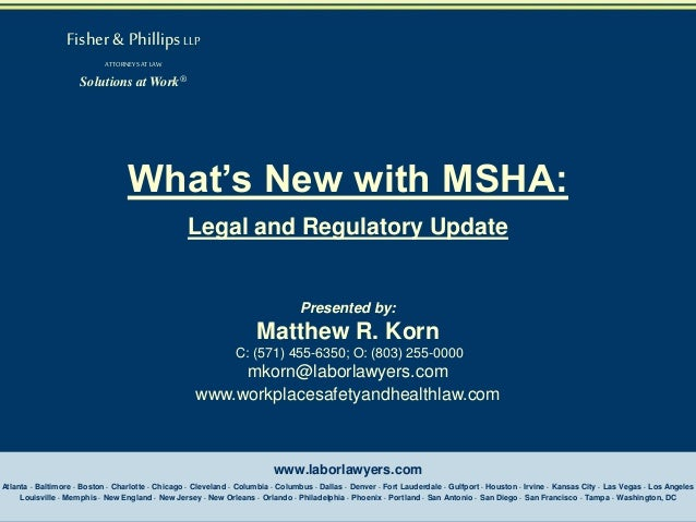 Fisher & Phillips LLP ATTORNEYS AT LAW  Solutions at Work®  What's New with MSHA: Legal and Regulatory Update  Presented b...