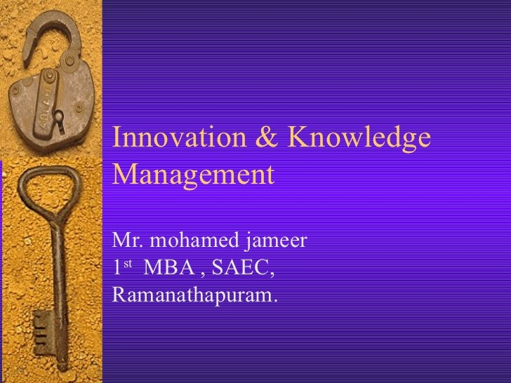 Innovation & Knowledge Management  Mr. mohamed jameer  1 st   MBA , SAEC, Ramanathapuram.