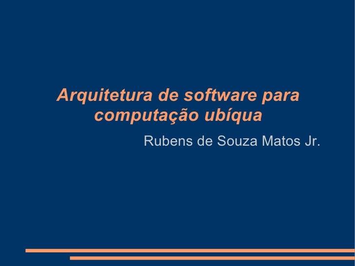 Arquitetura de software para computação ubíqua Rubens de Souza Matos Jr.