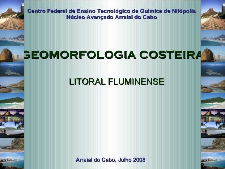 LITORAL FLUMINENSE  GEOMORFOLOGIA COSTEIRA Centro Federal de Ensino Tecnológico de Química de Nilópolis Núcleo Avançado Ar...