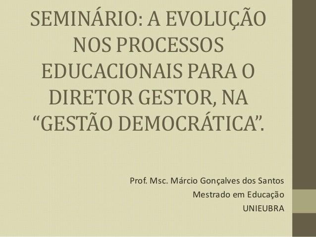 """SEMINÁRIO: A EVOLUÇÃO NOS PROCESSOS EDUCACIONAIS PARA O DIRETOR GESTOR, NA """"GESTÃO DEMOCRÁTICA"""". Prof. Msc. Márcio Gonçalv..."""