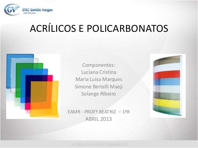 ACRÍLICOS E POLICARBONATOSComponentes:Luciana CristinaMaria Luisa MarquesSimone Bertelli MaejiSolange RibeiroEAMR - PROFª ...