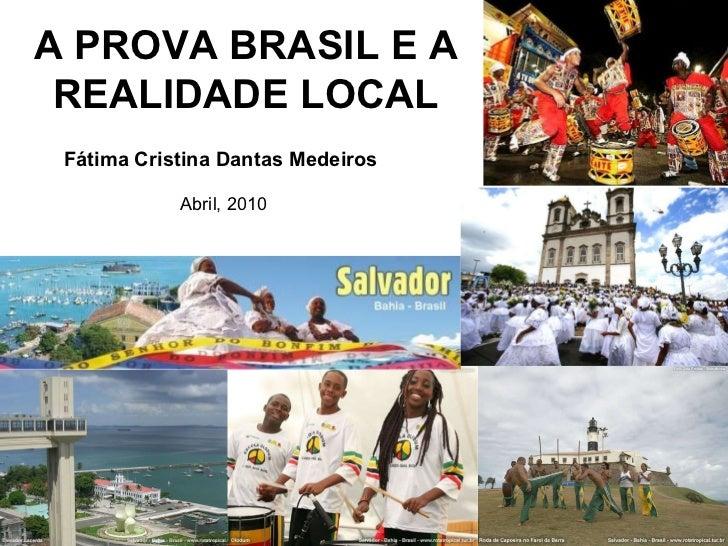 A PROVA BRASIL E A REALIDADE LOCAL Fátima Cristina Dantas Medeiros Abril, 2010