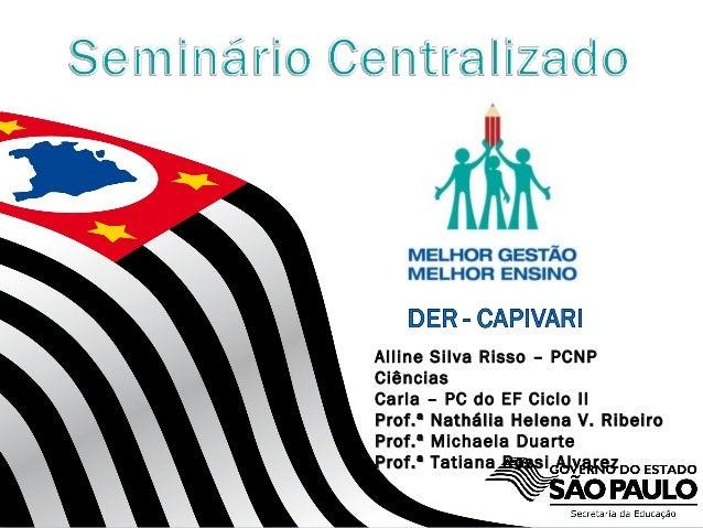 Alline Silva Risso – PCNP Ciências Carla – PC do EF Ciclo II Prof.ª Nathália Helena V. Ribeiro Prof.ª Michaela Duarte Prof...