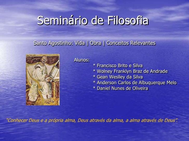 Seminário de Filosofia<br />Santo Agostinho: Vida   Obra   Conceitos Relevantes<br />Alunos:<br />* Francisco Brito e Sil...