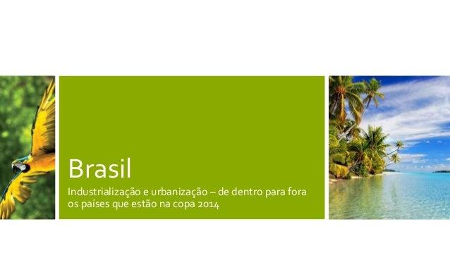 Brasil Industrialização e urbanização – de dentro para fora os países que estão na copa 2014