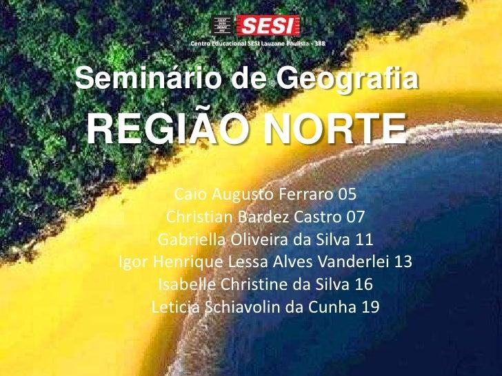 Centro Educacional SESI Lauzane Paulista - 388Seminário de GeografiaREGIÃO NORTE          Caio Augusto Ferraro 05         ...