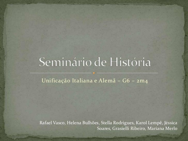 Unificação Italiana e Alemã – G6 – 2m4<br />Seminário de História<br />Rafael Vasco, Helena Bulhões, Stella Rodrigues, Kar...