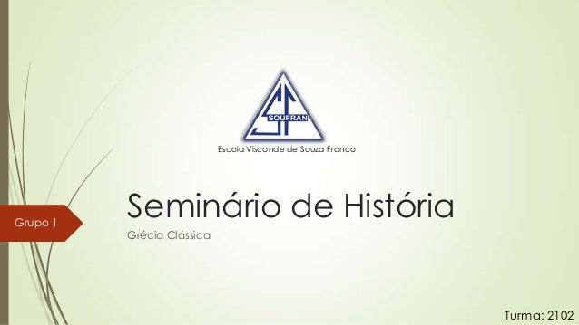 Escola Visconde de Souza Franco  Grupo 1  Seminário de História Grécia Clássica  Turma: 2102