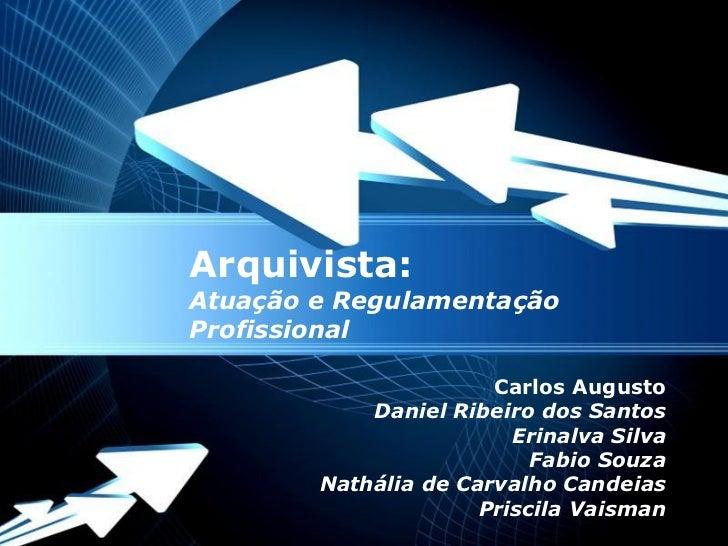 Arquivista:Atuação e RegulamentaçãoProfissional                           Carlos Augusto                 Daniel Ribeiro do...