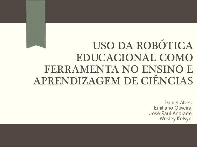 USO DA ROBÓTICA EDUCACIONAL COMO FERRAMENTA NO ENSINO E APRENDIZAGEM DE CIÊNCIAS Daniel Alves Emiliano Oliveira José Raul ...