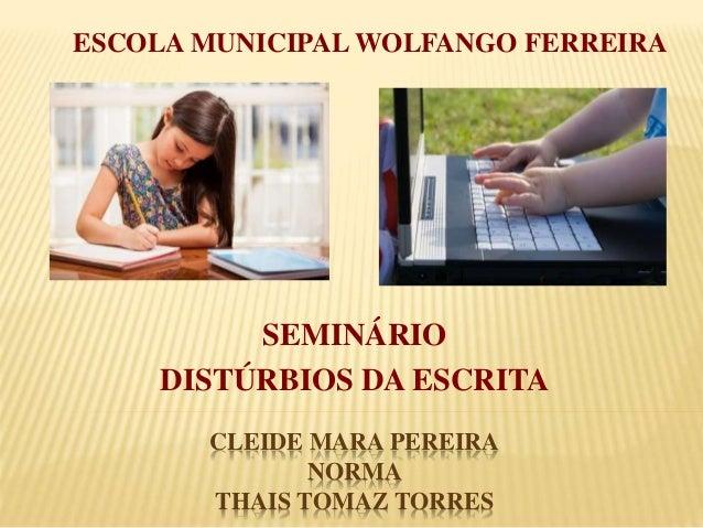 ESCOLA MUNICIPAL WOLFANGO FERREIRA  SEMINÁRIO  DISTÚRBIOS DA ESCRITA  CLEIDE MARA PEREIRA  NORMA  THAIS TOMAZ TORRES