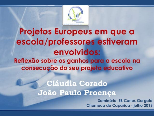 Cláudia Corado João Paulo Proença Seminário EB Carlos Gargaté Charneca de Caparica - julho 2013 Projetos Europeus em que a...