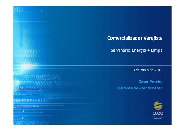 Comercializador VarejistaComercializador VarejistaSeminário Energia + Limpa13 de maio de 2013Cesar PereiraGerente de Atend...