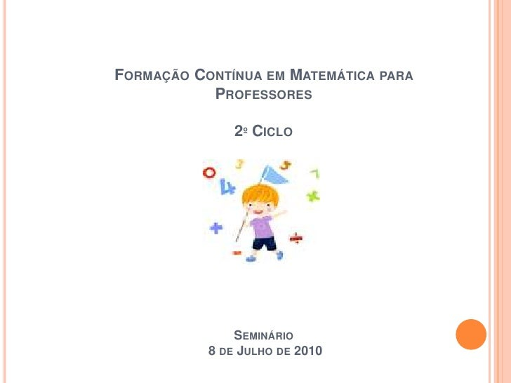 Formação Contínua em Matemática para Professores2º Ciclo Seminário  8 de Julho de 2010<br />