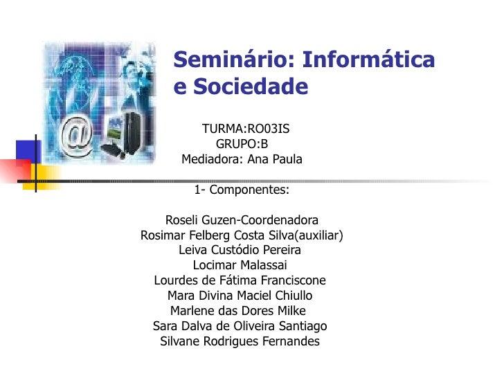 Seminário: Informática e Sociedade TURMA:RO03IS GRUPO:B Mediadora: Ana Paula 1- Componentes: Roseli Guzen-Coordenadora Ros...