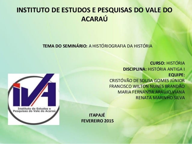 INSTITUTO DE ESTUDOS E PESQUISAS DO VALE DO ACARAÚ TEMA DO SEMINÁRIO: A HISTÓRIOGRAFIA DA HISTÓRIA CURSO: HISTÓRIA DISCIPL...