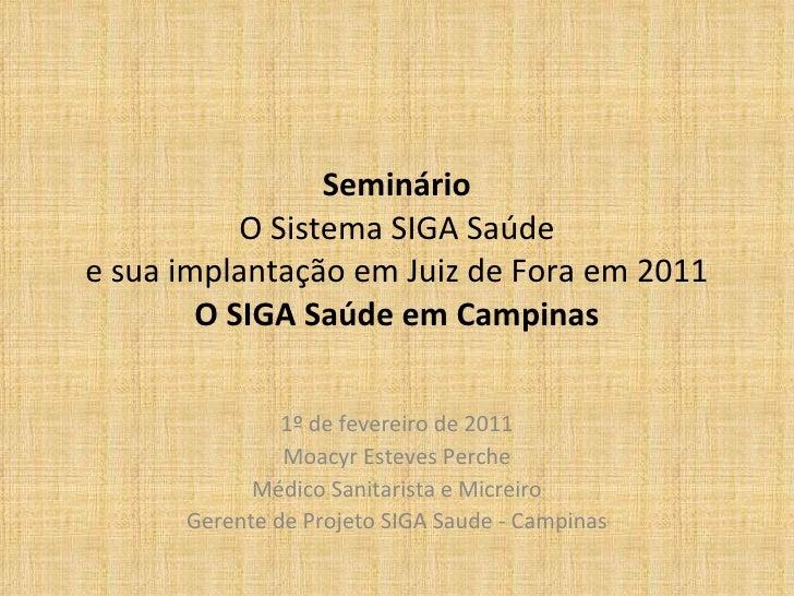 Seminário O Sistema SIGA Saúde e sua implantação em Juiz de Fora em 2011 O SIGA Saúde em Campinas 1º de fevereiro de 2011 ...