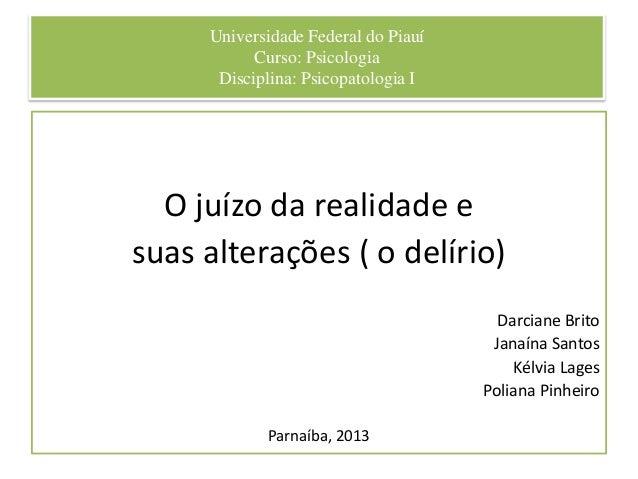 Universidade Federal do Piauí Curso: Psicologia Disciplina: Psicopatologia I O juízo da realidade e suas alterações ( o de...