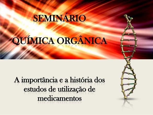 SEMINÁRIO QUÍMICA ORGÂNICA  A importância e a história dos estudos de utilização de medicamentos