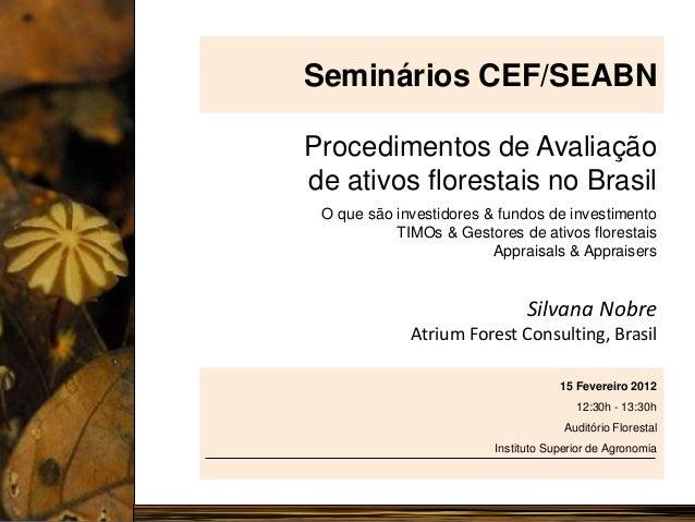 Seminários CEF/SEABN Procedimentos de Avaliação de ativos florestais no Brasil O que são investidores & fundos de investim...