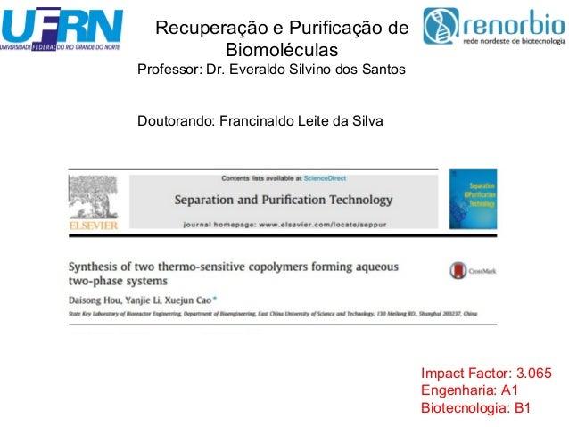 Impact Factor: 3.065  Engenharia: A1  Biotecnologia: B1  Recuperação e Purificação de  Biomoléculas  Professor: Dr. Everal...