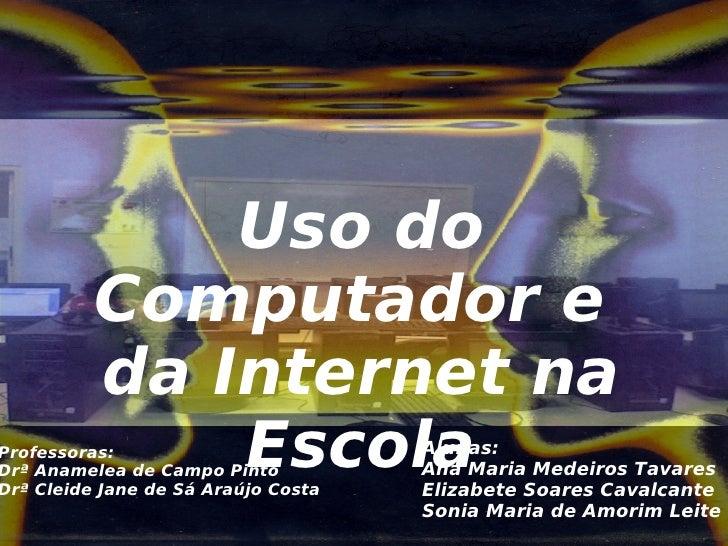 Uso do           Computador e           da Internet na Professoras:               Escola Drª Anamelea de Campo Pinto Drª C...