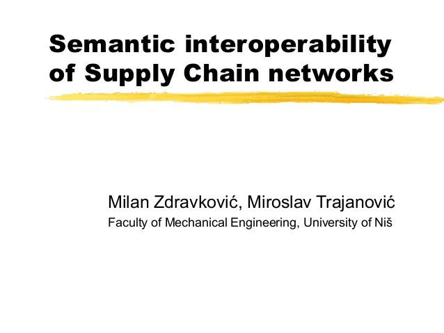 Semantic interoperability of Supply Chain networks Milan Zdravković, Miroslav Trajanović Faculty of Mechanical Engineering...