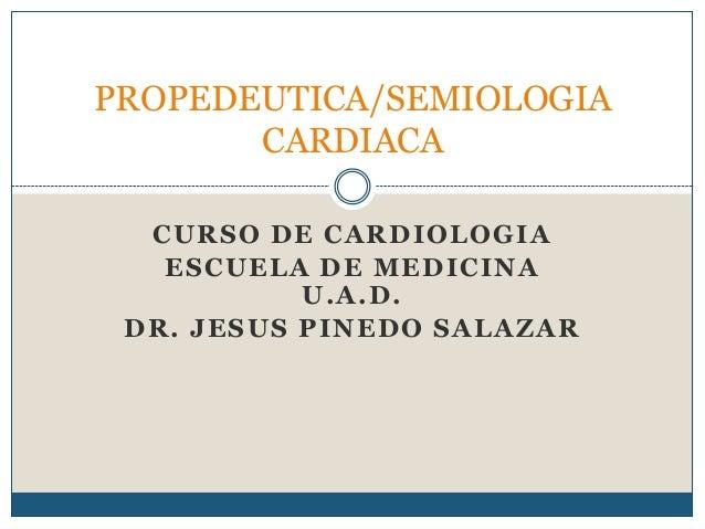 CURSO DE CARDIOLOGIA ESCUELA DE MEDICINA U.A.D. DR. JESUS PINEDO SALAZAR PROPEDEUTICA/SEMIOLOGIA CARDIACA
