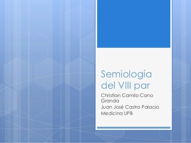 Semiologíadel VIII parChristian Camilo CanoGrandaJuan José Castro PalacioMedicina UPB