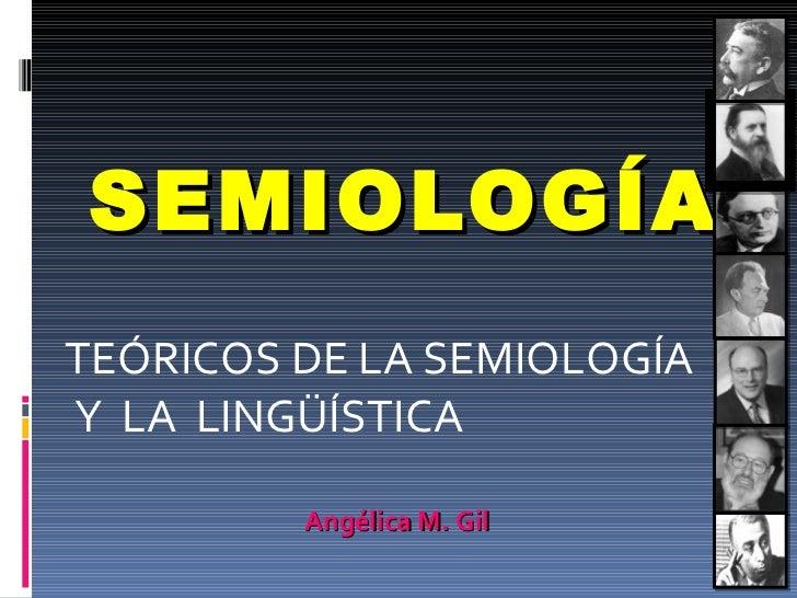 SEMIOLOGÍA TEÓRICOS DE LA SEMIOLOGÍA Y  LA  LINGÜÍSTICA Angélica M. Gil