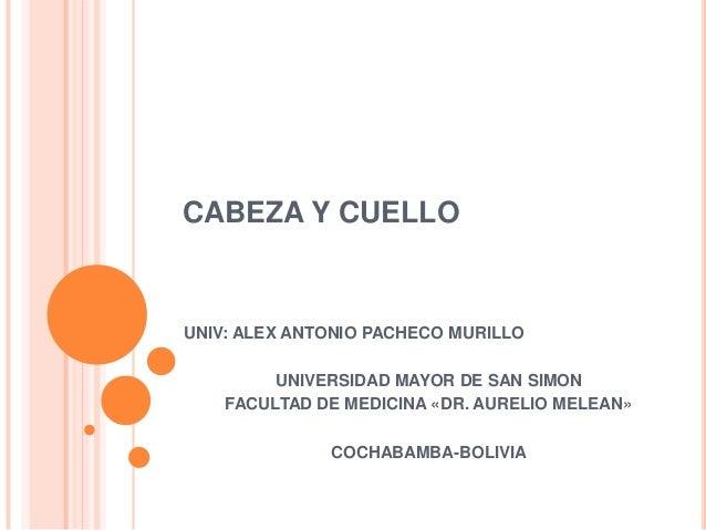 CABEZA Y CUELLO UNIV: ALEX ANTONIO PACHECO MURILLO UNIVERSIDAD MAYOR DE SAN SIMON FACULTAD DE MEDICINA «DR. AURELIO MELEAN...