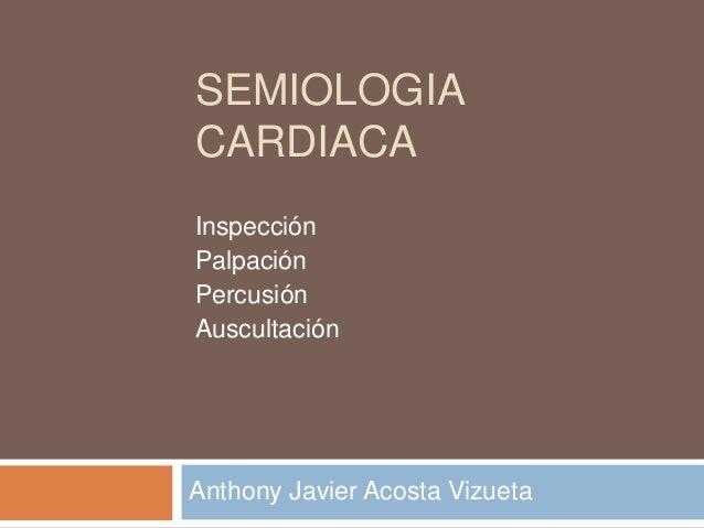 SEMIOLOGIA CARDIACA Inspección Palpación Percusión Auscultación  Anthony Javier Acosta Vizueta
