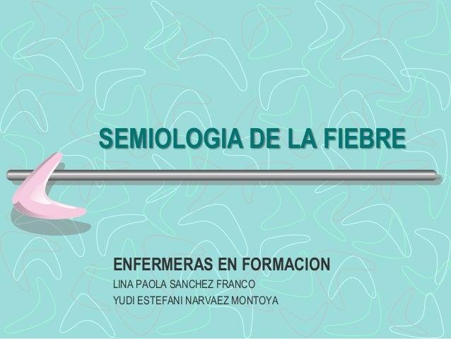 SEMIOLOGIA DE LA FIEBREENFERMERAS EN FORMACIONLINA PAOLA SANCHEZ FRANCOYUDI ESTEFANI NARVAEZ MONTOYA