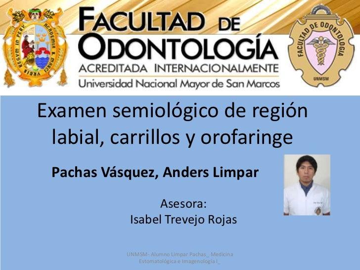 Examen semiológico de región labial, carrillos y orofaringe<br />Pachas Vásquez, Anders Limpar<br />Asesora: <br />Isabel ...