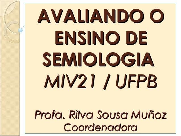 AVALIANDO OAVALIANDO OENSINO DEENSINO DESEMIOLOGIASEMIOLOGIAMIV21 / UFPBMIV21 / UFPBProfa. Rilva Sousa MuñozProfa. Rilva S...