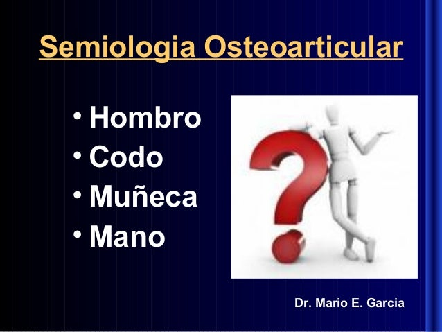 Semiologia Osteoarticular • Hombro • Codo • Muñeca • Mano Dr. Mario E. Garcia