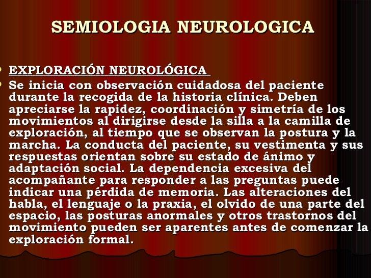 SEMIOLOGIA NEUROLOGICA <ul><li>EXPLORACIÓN NEUROLÓGICA  </li></ul><ul><li>Se inicia con observación cuidadosa del paciente...