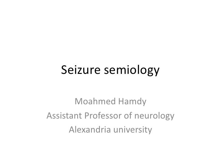 Seizure semiology       Moahmed HamdyAssistant Professor of neurology      Alexandria university