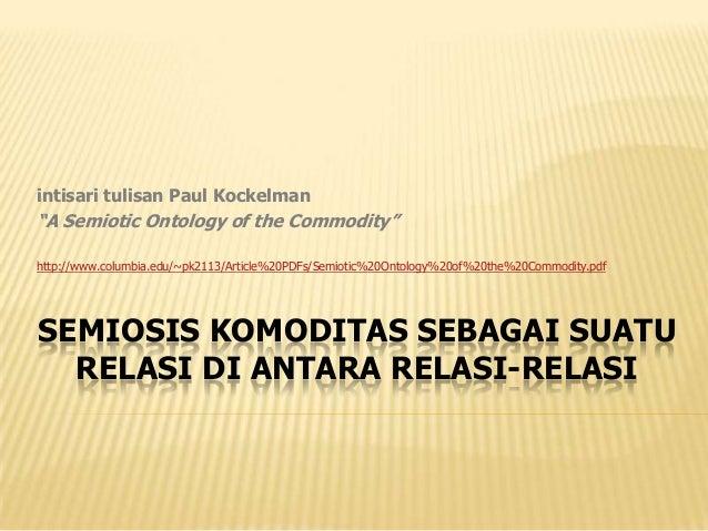 "intisari tulisan Paul Kockelman""A Semiotic Ontology of the Commodity""http://www.columbia.edu/~pk2113/Article%20PDFs/Semiot..."