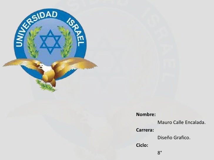 Nombre:           Mauro Calle Encalada.Carrera:           Diseño Grafico.Ciclo:           8°
