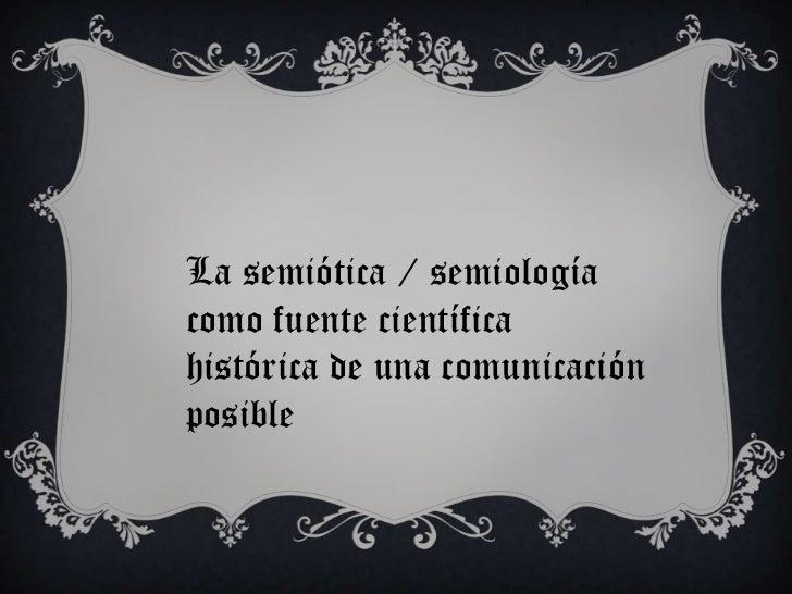 La semiótica / semiologíacomo fuente científicahistórica de una comunicaciónposible