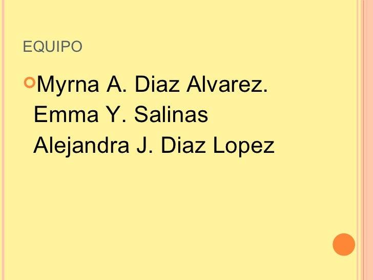 EQUIPO <ul><li>Myrna A. Diaz Alvarez. Emma Y. Salinas Alejandra J. Diaz Lopez </li></ul>