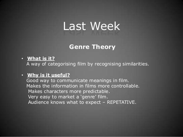 Last Week                     Genre Theory• What is it?  A way of categorising film by recognising similarities.• Why is i...