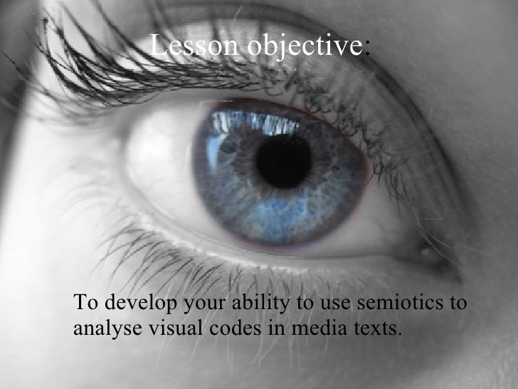 Lesson objective : <ul><li>To develop your ability to use semiotics to analyse visual codes in media texts. </li></ul>