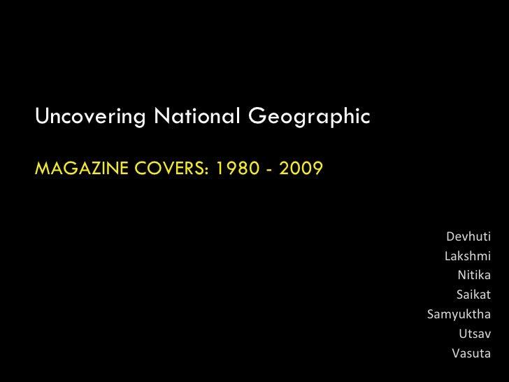 Uncovering National Geographic MAGAZINE COVERS: 1980 - 2009 Devhuti Lakshmi Nitika Saikat Samyuktha Utsav Vasuta