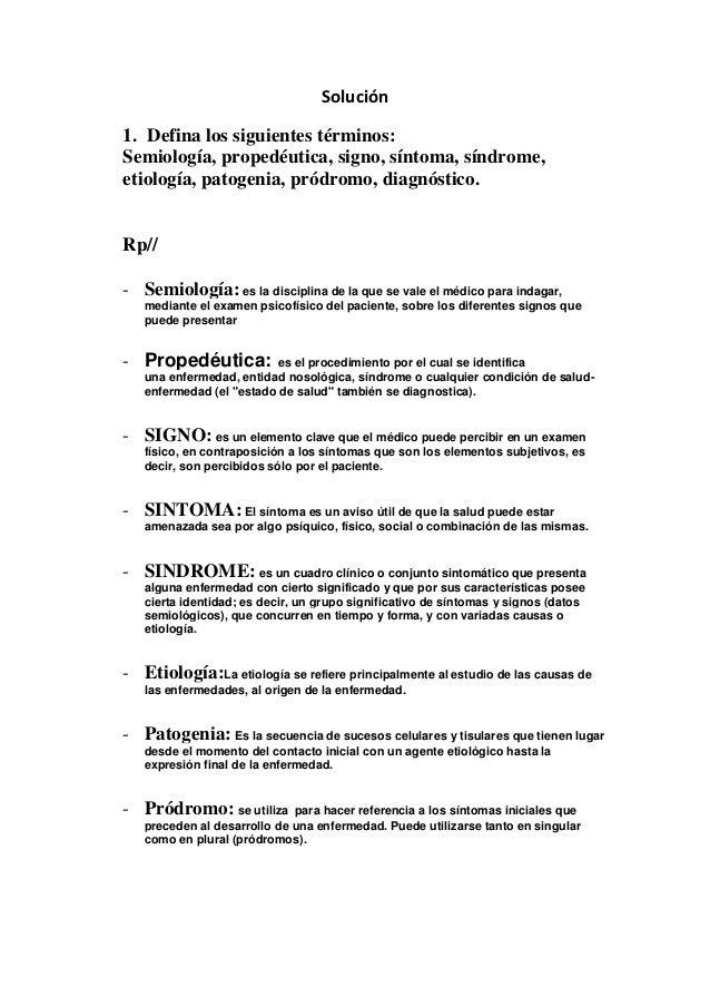 Solución1. Defina los siguientes términos:Semiología, propedéutica, signo, síntoma, síndrome,etiología, patogenia, pródrom...